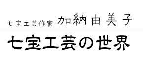 七宝工芸作家 加納由美子 | 広島県 広島市